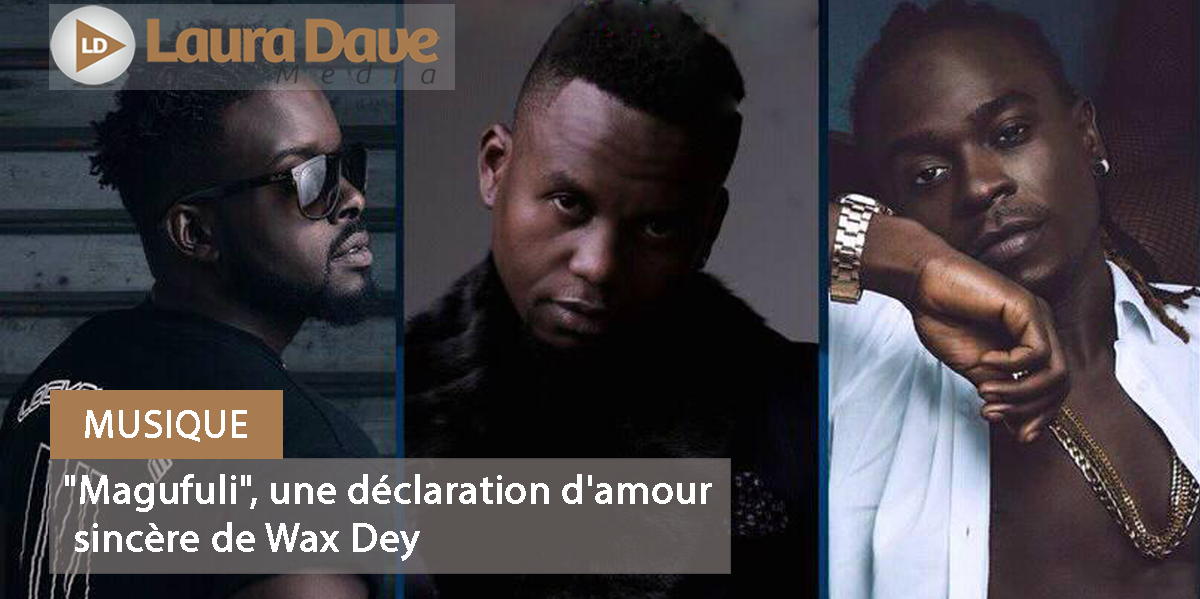 Musique Magufuli Une Déclaration Damour Sincère De Wax